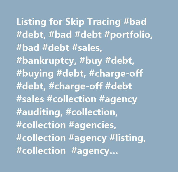 Listing for Skip Tracing #bad #debt, #bad #debt #portfolio, #bad #debt #sales, #bankruptcy, #buy #debt, #buying #debt, #charge-off #debt, #charge-off #debt #sales #collection #agency #auditing, #collection, #collection #agencies, #collection #agency #listing, #collection #agency #management, #collection #agency #services, #collection #attorneys, #collection #auditing, #collection #consultant, #collection #industry, #collection #industry #publications, #collection #management #software…