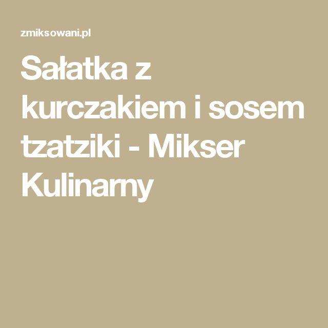 Sałatka z kurczakiem i sosem tzatziki - Mikser Kulinarny
