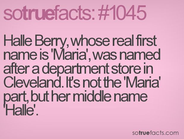 Halle Berry, whose real first name is 'Maria', was named after a department store in Cleveland. It's not the 'Maria' part, but her middle name 'Halle'.