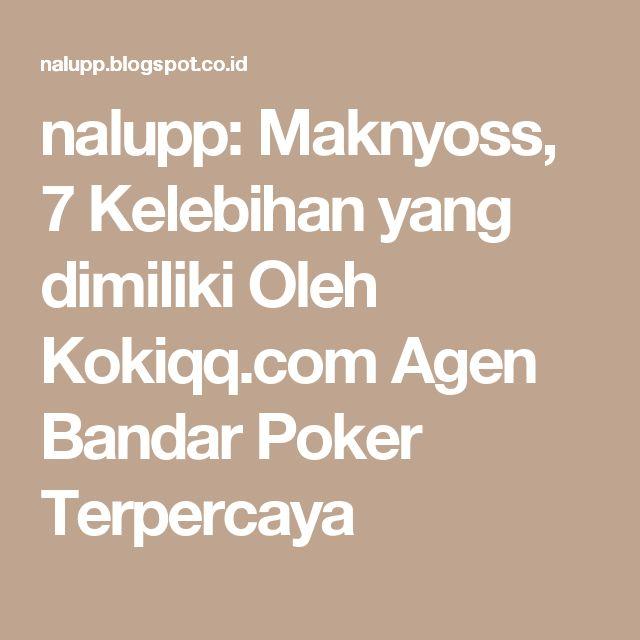 nalupp: Maknyoss, 7 Kelebihan yang dimiliki Oleh Kokiqq.com Agen Bandar Poker Terpercaya