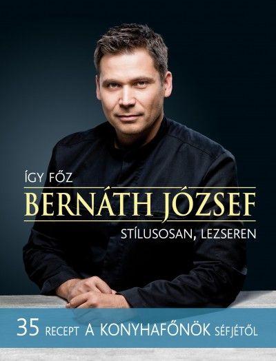 Bernáth József - Ördögh Bálint (Szerk.) - Így főz Bernáth József  stílusosan, lezseren