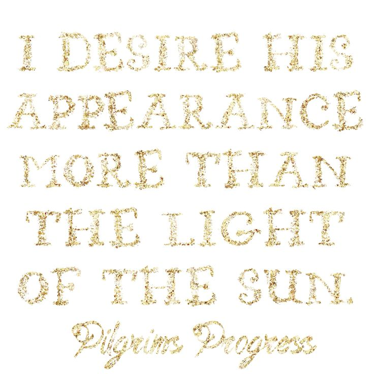 """I desire His appearance more than the light of the sun."" - Pilgrim's Progress"