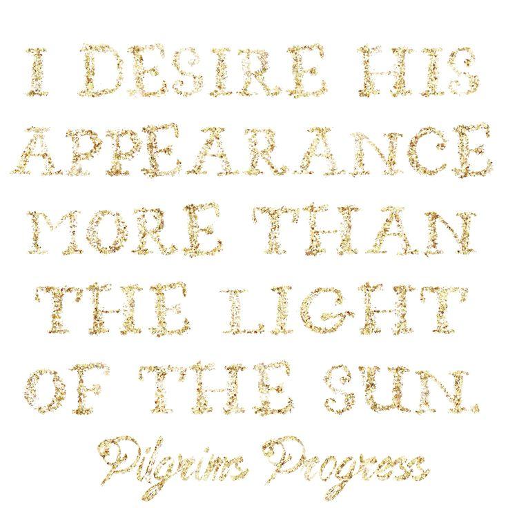 """I desire His appearance more than the light of the sun."" - Pilgrim's Progress"