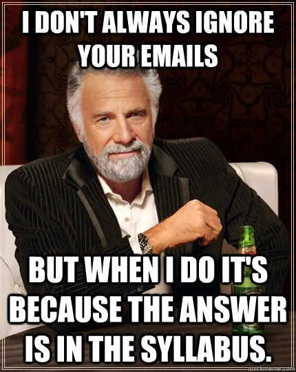 I don't always ignore your emails but when I do it's because the answer is in the syllabus.