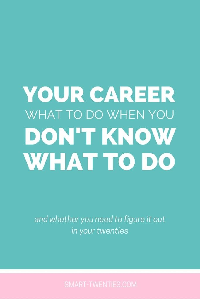 Your Career: What To Do When You Don't Know What To Do - Smart Twenties   Smart Twenties