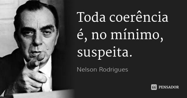 Toda coerência é, no mínimo, suspeita.... Frase de Nelson Rodrigues.