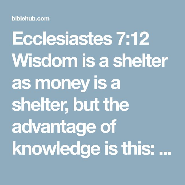 Ecclesiastes 7:12 Wisdom is a shelter as money is a shelter, but the advantage of knowledge is this: Wisdom preserves those who have it.