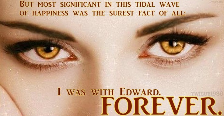 But  most significant in this tidal wave of happiness was the surest fact of all ; I was with Edward FOREVER.