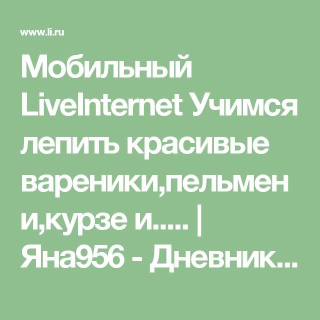 Мобильный LiveInternet Учимся лепить красивые вареники,пельмени,курзе и.....   Яна956 - Дневник Яна956  