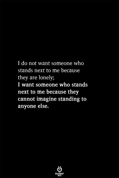 I do not want someone who stands next to me because they are lonely; I want someone who stands next to me because they cannot imagine standing to anyone else.