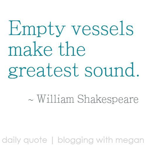 """Empty vessels make the greatest sound. ~ William Shakespeare ... (and """"great"""" doesn't always mean good, sometimes it just means noisy.)"""