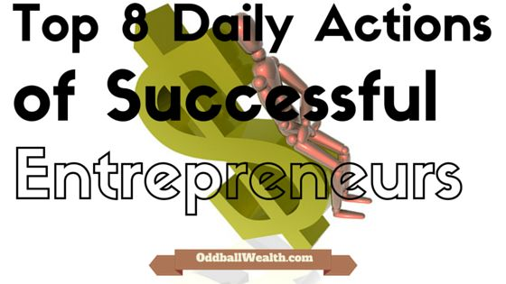 The top 8 daily actions of successful entrepreneurs and how anyone can begin applying them