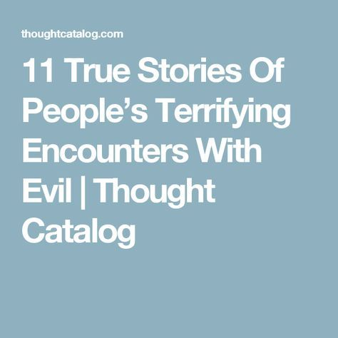 11 True Stories Of People's Terrifying Encounters With Evil | Thought Catalog