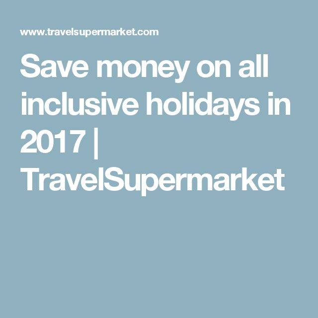 Save money on all inclusive holidays in 2017 | TravelSupermarket