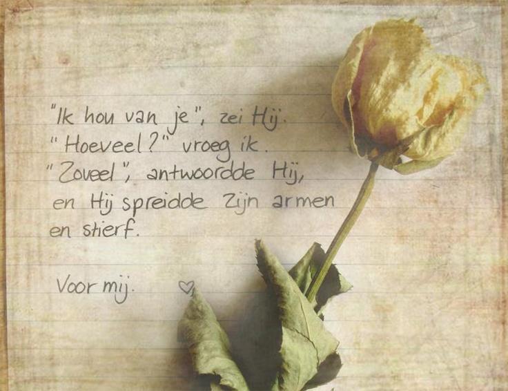 Ik hou van je, zei Hij Hoeveel? vroeg ik. ''zoveel'' antwoordde Hij, en Hij spreidde Zijn armen en stierf voor mij.
