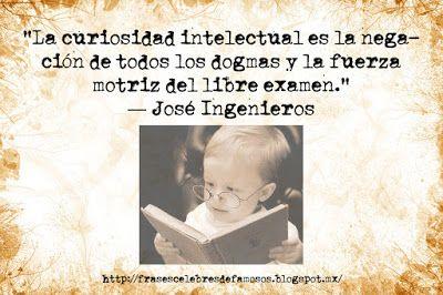 Frases Celebres de Famosos: José Ingenieros, La Curiosidad Intelectual - Frase...