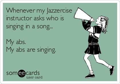 Whenever my Jazzercise instructor asks who is singing in a song... My abs. My abs are singing.