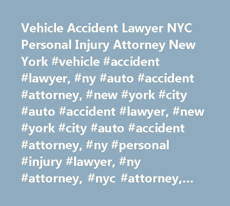 Vehicle Accident Lawyer NYC Personal Injury Attorney New York #vehicle #accident #lawyer, #ny #auto #accident #attorney, #new #york #city #auto #accident #lawyer, #new #york #city #auto #accident #attorney, #ny #personal #injury #lawyer, #ny #attorney, #nyc #attorney, #vehicle #crash, #car #accident, #wrongful #death, #new #york #city, #nyc, #law #firm, #manhattan, #queens, #brooklyn, #bronx, #suffolk #county, #nassau #county, #long #island, #ny…