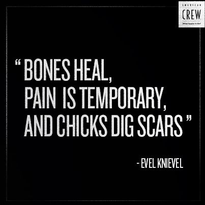Bones Heal Pain Is Temporary And Chicks Dig Scars