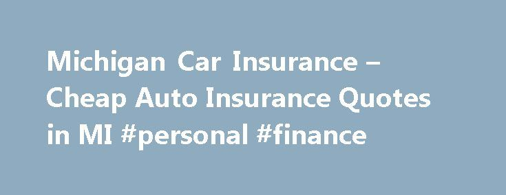 Michigan Car Insurance – Cheap Auto Insurance Quotes in MI #personal #finance http://insurances.remmont.com/michigan-car-insurance-cheap-auto-insurance-quotes-in-mi-personal-finance/  #low rate auto insurance # Michigan Car Insurance Companies Once you decide to begin looking for the best car insurance quote, your first step should be to explore the rates given by online comparison websites. The market tends to be dominated by a few national or statewide companies that can offer low cost car…