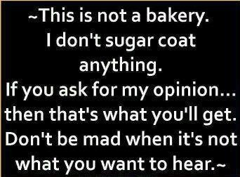 Yeah! I'm tired of people asking me their opinion, then when I give it... the HONEST truth, they get mad at me. Well too bad! If you don't want to know, then DON'T ASK ME!