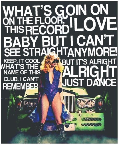 What's goin' on, on the floor. I love this record baby but I can't see straight anymore! Keep it cool. What's the name of this club. I can't remember but it's alright, alright. Just dance. ~ Lady Gaga - Just Dance ♫