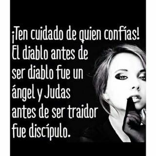 Ten cuidado de quien confías. El díablo antes de ser diablo fue un ángel y judas antes de ser traidor fue discípulo.