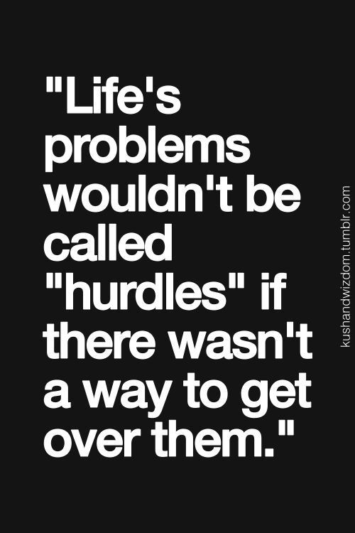 Life's problems wouldn't be called hurdles if there wasn't a way to get over them.