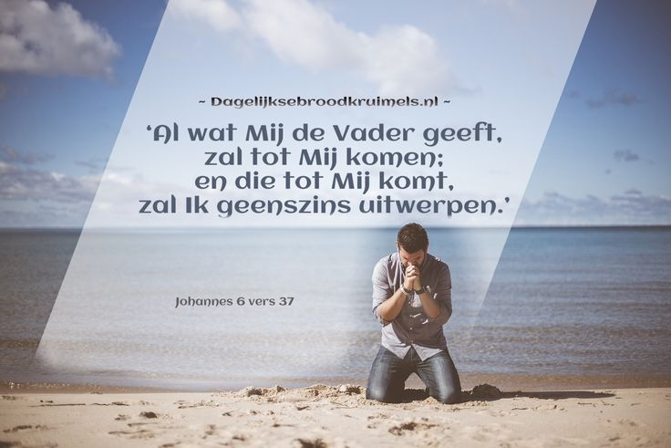Johannes 6:37 Al wat Mij de Vader geeft, zal tot Mij komen; en die tot Mij komt, zal Ik geenszins uitwerpen. Johannes 6:37  #Vergeving, #Vader  https://www.dagelijksebroodkruimels.nl/johannes-6-37/