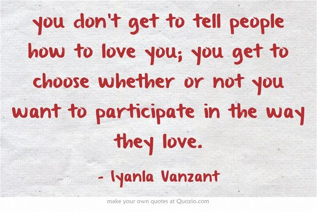 you don't get to tell people how to love you; you get to choose whether or not you want to participate in the way they love.
