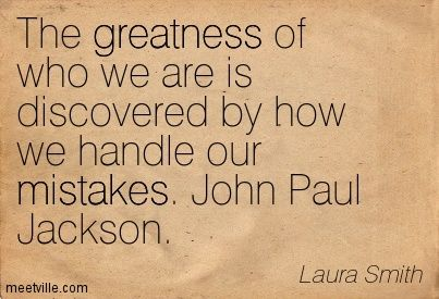 The greatness of who we are is discovered by how we handle our mistakes. John Paul Jackson. Laura Smith