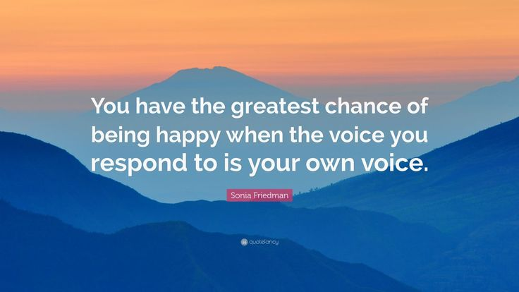 """Sonia Friedman Quote: """"You have the greatest chance of being happy when the voice you respond to is your own voice."""""""