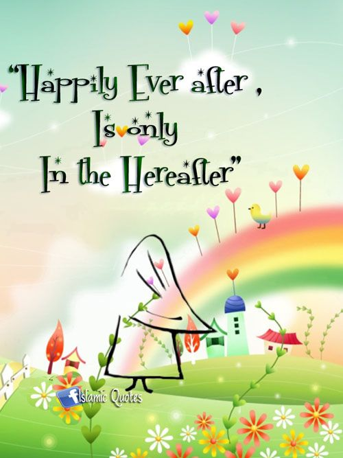 happily ever after is only in the hereafter. Do not seek the fairy tale in this dunya for it will disillusion you. Only in Jannah can one have the fairy tale ending.