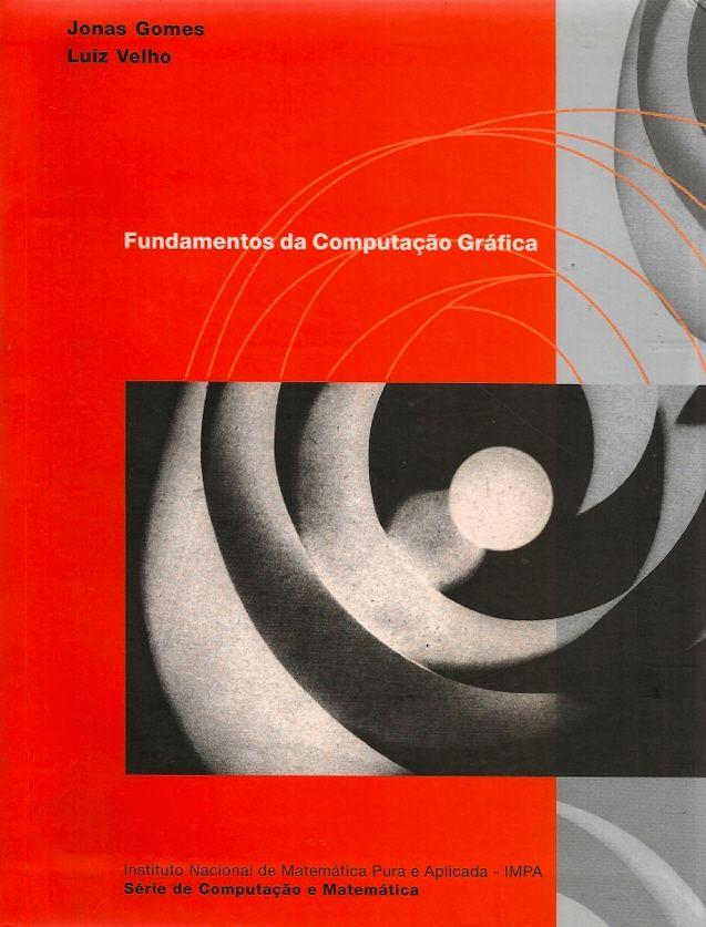 GOMES, Jonas; VELHO, Luiz. Fundamentos da computação gráfica. reimpr. Rio de Janeiro: IMPA, 2008. 603 p. (Série Computação e Matemática [IMPA]). ISBN 9788524402005. Inclui bibliografia e índice; il. tab. quad. graf.; 24x18cm.  Palavras-chave: COMPUTACAO GRAFICA.  CDU 004.921 / G633f / reimpr. / 2008