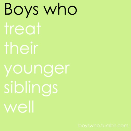 Boys who treat their younger siblings well.