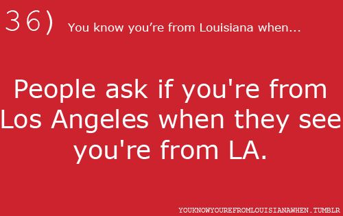 36...You know you're from Louisiana when...People ask if you're from Los Angeles when they see you're from LA.