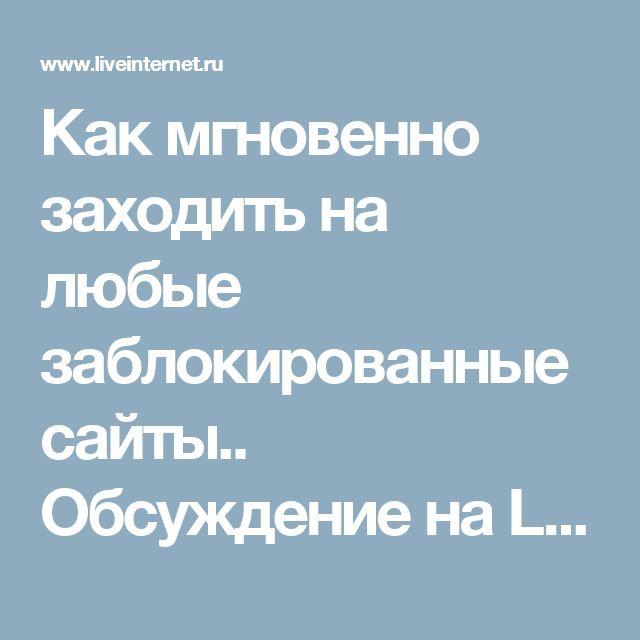 Как мгновенно заходить на любые заблокированные сайты.. Обсуждение на LiveInternet - Российский Сервис Онлайн-Дневников
