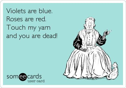 Violets are blue, roses are red. Touch my yarn and you are dead! Yarn funnies are the best funnies.