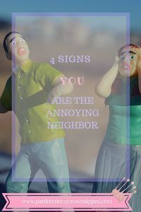 4 Signs You Are the Annoying Neighbor.   Irritating behaviors from your neighbors that drive you crazy