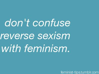 """Don't confuse reverse sexism with feminism."" Very important distinction. Feminism is NOT about hating or discriminating against men, quite the opposite actually."