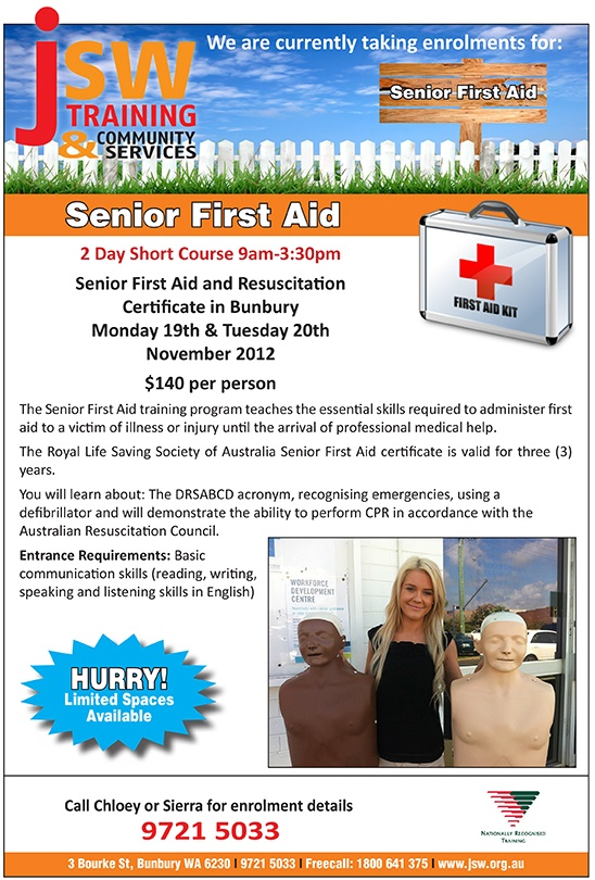 Do you need a Senior First Aid Certificate?  JSW are offering a 2 Day Short Course 9am-3:30pm  Senior First Aid & Resuscitation Certificate in Bunbury   Mon 19th & Tue 20th Nov 2012  $140 per person  The Senior First Aid training program teaches the essential skills required to administer first aid to a victim of illness or injury until the arrival of professional medical help.   The Royal Life Saving Society of Australia Senior First Aid certificate is valid for 3 years. Call Sierra 9721…