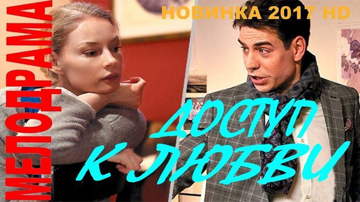ПРЕМЬЕРА 2017 ГОДА! ДОСТУП К ЛЮБВИ 2017 РУССКИЕ МЕЛОДРАМЫ НОВИНКИ 2017 HD