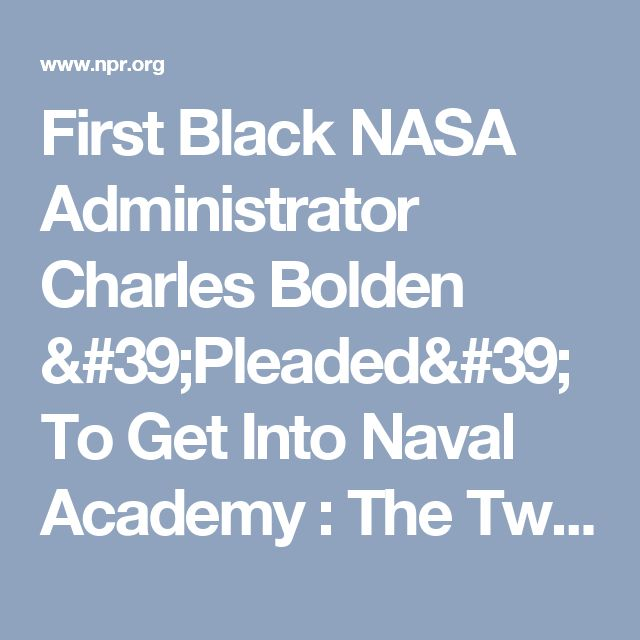 First Black NASA Administrator Charles Bolden 'Pleaded' To Get Into Naval Academy : The Two-Way : NPR
