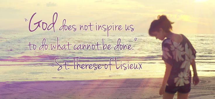 """God does not inspire us to do what cannot be done."" ~ St. Thérèse of Lisieux"