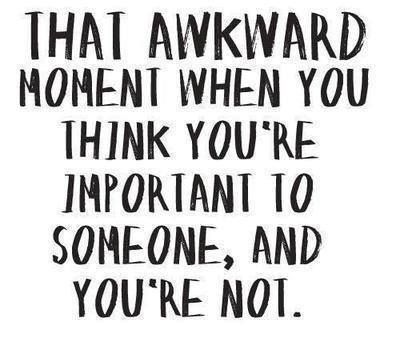 That awkward moment when you think you're important to someone, and you're not.