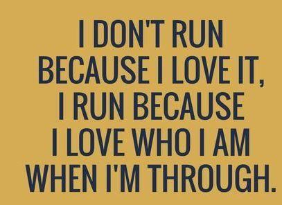 I don't run because I love it, I run because I love who I am when I'm through.