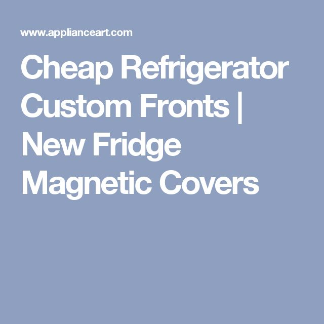 Cheap Refrigerator Custom Fronts | New Fridge Magnetic Covers
