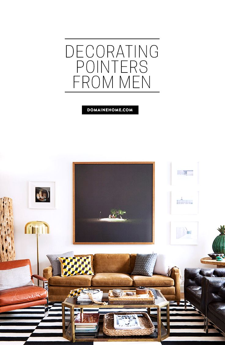 7 ways men get it right when it comes to decorating -- and what to learn from them!