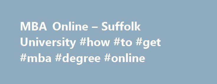 MBA Online – Suffolk University #how #to #get #mba #degree #online http://virginia.remmont.com/mba-online-suffolk-university-how-to-get-mba-degree-online/  # MBA Online Same MBA, More Flexibility Suffolk's MBA Online features the exact same curriculum and faculty as the Boston and North Campus MBA programs, with all the convenience and flexibility you need. You ll enjoy all the benefits of the Suffolk MBA experience like group projects and highly interactive class discussions that your…