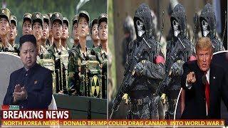 NORTH KOREA NEWS : DONALD TRUMP COULD DRAG CANADA  INTO WORLD WAR 3
